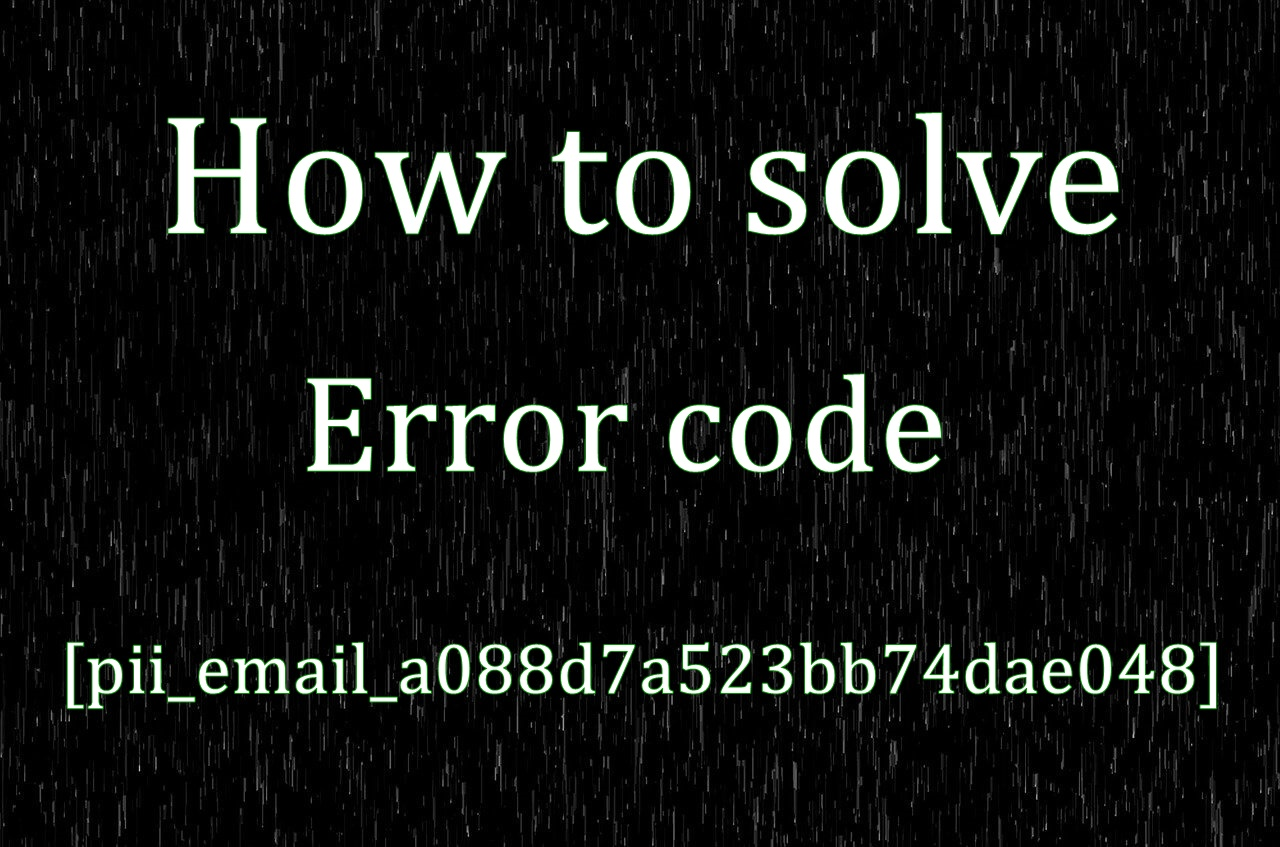 How to solve [pii_email_a088d7a523bb74dae048] error?
